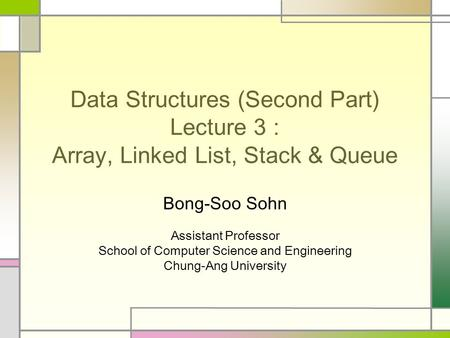 Data Structures (Second Part) Lecture 3 : Array, Linked List, Stack & Queue Bong-Soo Sohn Assistant Professor School of Computer Science and Engineering.