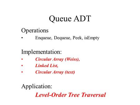 Queue ADT Operations Enqueue, Dequeue, Peek, isEmpty Implementation: Circular Array (Weiss), Linked List, Circular Array (text) Application: Level-Order.