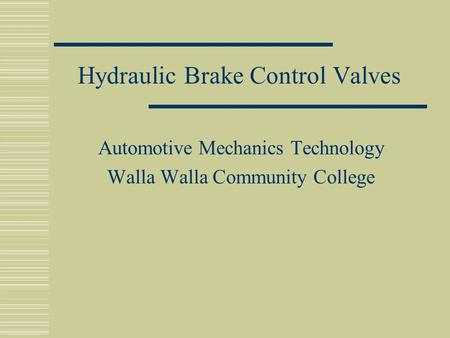Hydraulic Brake Control Valves Automotive Mechanics Technology Walla Walla Community College.
