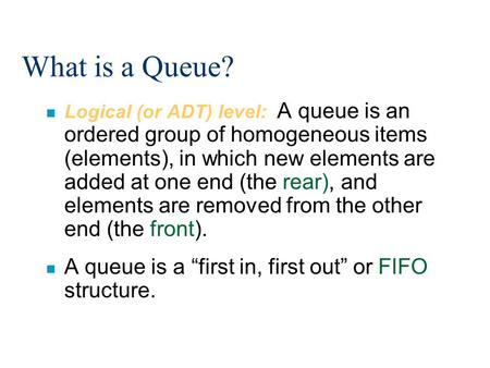 What is a Queue? n Logical (or ADT) level: A queue is an ordered group of homogeneous items (elements), in which new elements are added at one end (the.