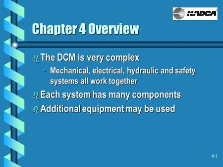 4-1 Chapter 4 Overview b The DCM is very complex Mechanical, electrical, hydraulic and safety systems all work together Mechanical, electrical, hydraulic.