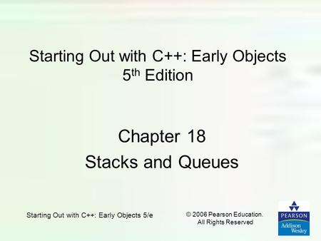 Starting Out with C++: Early Objects 5/e © 2006 Pearson Education. All Rights Reserved Starting Out with C++: Early Objects 5 th Edition Chapter 18 Stacks.