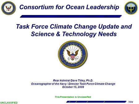N84 UNCLASSIFIED Rear Admiral Dave Titley, Ph.D. Oceanographer of the Navy / Director Task Force Climate Change October 15, 2009 This Presentation is Unclassified.