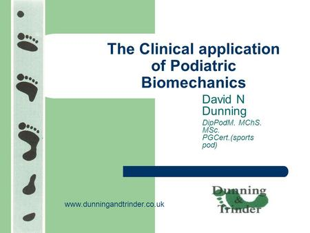 The Clinical application of Podiatric Biomechanics David N Dunning DipPodM. MChS. MSc. PGCert.(sports pod) www.dunningandtrinder.co.uk.