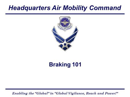 "Headquarters Air Mobility Command Enabling the ""Global"" in ""Global Vigilance, Reach and Power!"" Braking 101."