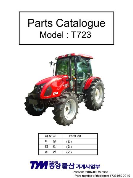 Parts Catalogue Model : T723 Printed : 2007/09 Version : - Part number of this book: 1733 950 001 0 제 작 일제 작 일 2009. 08 작 성 ( 인 ) 검 토 ( 인 ) 승 인 ( 인 )