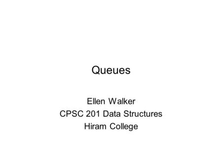 Queues Ellen Walker CPSC 201 Data Structures Hiram College.