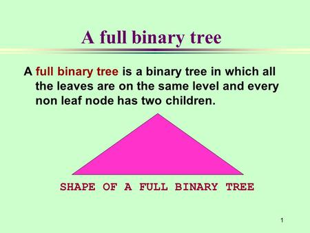 1 A full binary tree A full binary tree is a binary tree in which all the leaves are on the same level and every non leaf node has two children. SHAPE.