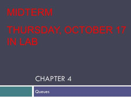 CHAPTER 4 Queues MIDTERM THURSDAY, OCTOBER 17 IN LAB.