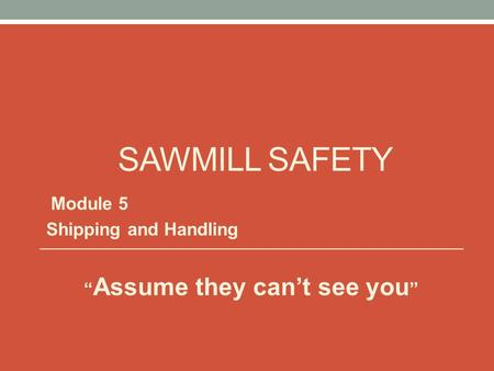 "SAWMILL SAFETY Module 5 Shipping and Handling "" Assume they can't see you """