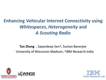 Enhancing Vehicular Internet Connectivity using Whitespaces, Heterogeneity and A Scouting Radio Tan Zhang ★, Sayandeep Sen†, Suman Banerjee ★ ★ University.