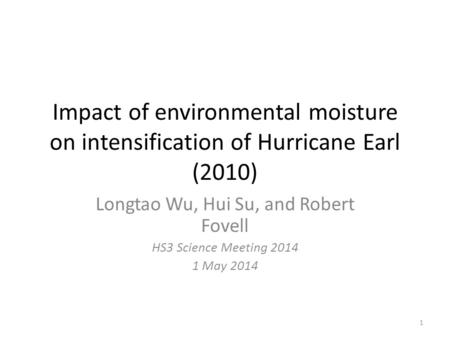 Impact of environmental moisture on intensification of Hurricane Earl (2010) Longtao Wu, Hui Su, and Robert Fovell HS3 Science Meeting 2014 1 May 2014.