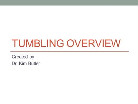 TUMBLING OVERVIEW Created by Dr. Kim Butler. Standard 1.1 Combine and apply movement patterns, simple to complex, in self defense, tumbling, and team.