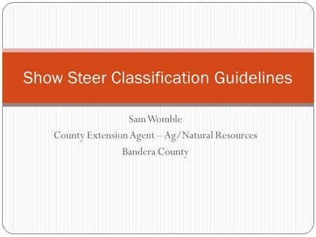 Sam Womble County Extension Agent – Ag/Natural Resources Bandera County Show Steer Classification Guidelines.