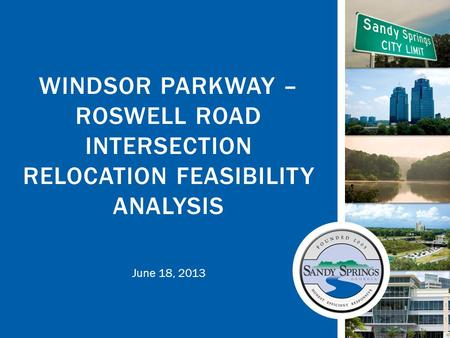 June 18, 2013 WINDSOR PARKWAY – ROSWELL ROAD INTERSECTION RELOCATION FEASIBILITY ANALYSIS.