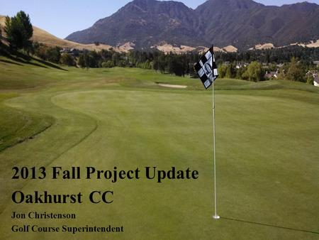 Oakhurst CC Jon Christenson Golf Course Superintendent 2013 Fall Project Update.