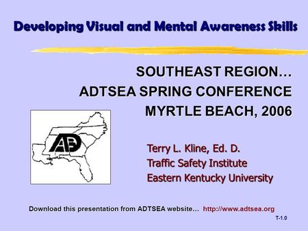 T-1.0 SOUTHEAST REGION… ADTSEA SPRING CONFERENCE MYRTLE BEACH, 2006 Developing Visual and Mental Awareness Skills Terry L. Kline, Ed. D. Traffic Safety.