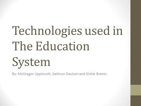 Technologies used in The Education System By: McGregor Lippincott, Kathryn Davison and Kirbie Brents.