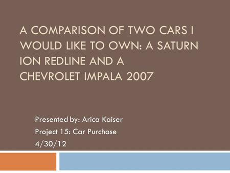 A COMPARISON OF TWO CARS I WOULD LIKE TO OWN: A SATURN ION REDLINE AND A CHEVROLET IMPALA 2007 Presented by: Arica Kaiser Project 15: Car Purchase 4/30/12.