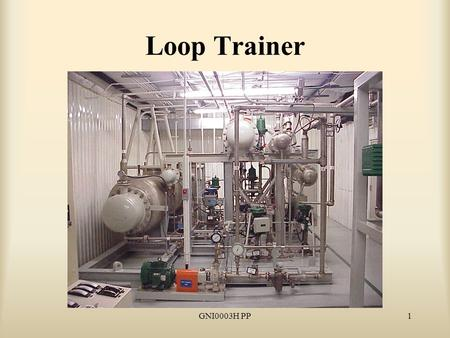 GNI0003H PP1 Loop Trainer. GNI0003H PP2 Reason for Study Because the Loop Trainer gives instructors the capability to control water flow, pressure and.