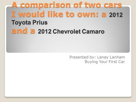 A comparison of two cars I would like to own: a 2012 Toyota Prius and a 2012 Chevrolet Camaro Presented by: Lanay Lanham Buying Your First Car.