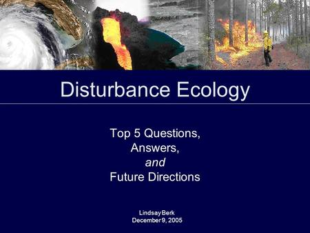 Disturbance Ecology Top 5 Questions, Answers, and Future Directions Lindsay Berk December 9, 2005.