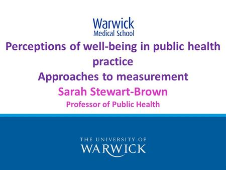 Perceptions of well-being in public health practice Approaches to measurement Sarah Stewart-Brown Professor of Public Health.