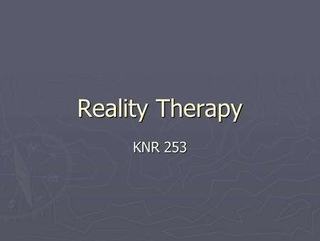 Reality Therapy KNR 253. Reality Therapy William Glasser 1965 A response to psychotherapy : individual has no control over the past - therefore the past.