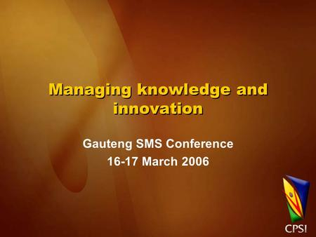 Managing knowledge and innovation Gauteng SMS Conference 16-17 March 2006.