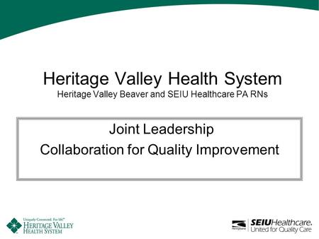 Heritage Valley Health System Heritage Valley Beaver and SEIU Healthcare PA RNs Joint Leadership Collaboration for Quality Improvement.