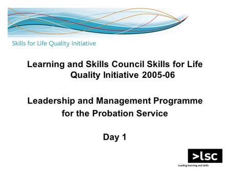 Learning and Skills Council Skills for Life Quality Initiative 2005-06 Leadership and Management Programme for the Probation Service Day 1.