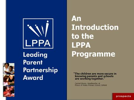 "An Introduction to the LPPA Programme ""The children are more secure in knowing parents and schools are working together. Carmel Moore, Headteacher at."