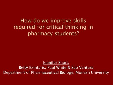 How do we improve skills required for critical thinking in pharmacy students? Jennifer Short, Betty Exintaris, Paul White & Sab Ventura Department of Pharmaceutical.