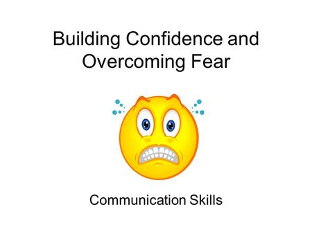 Building Confidence and Overcoming Fear Communication Skills.