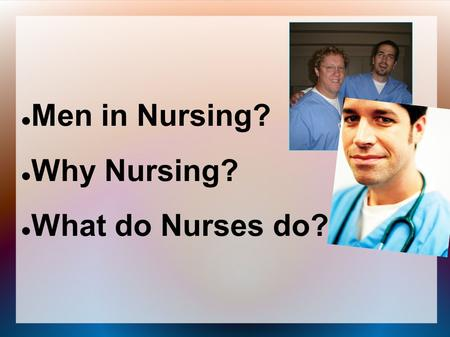 Men in Nursing? Why Nursing? What do Nurses do?. What Does a Nurse Look Like???