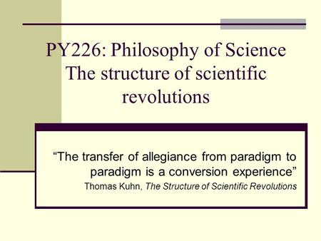 "PY226: Philosophy of Science The structure of scientific revolutions ""The transfer of allegiance from paradigm to paradigm is a conversion experience"""