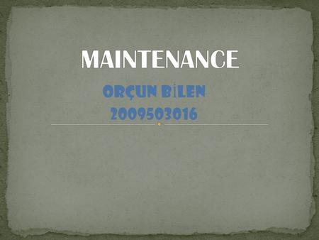 ORÇUN B İ LEN 2009503016. Maintenance involves fixing any sort of mechanical or electrical device which has become out of order or broken. It also includes.