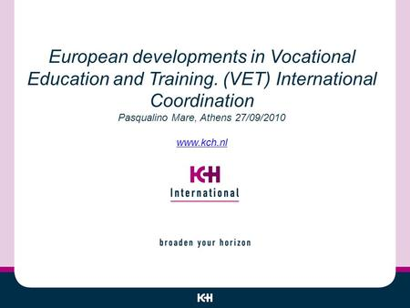 European developments in Vocational Education and Training. (VET) International Coordination Pasqualino Mare, Athens 27/09/2010 www.kch.nl www.kch.nl.