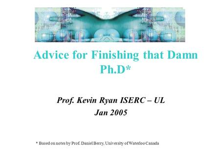 * Based on notes by Prof. Daniel Berry, University of Waterloo Canada Advice for Finishing that Damn Ph.D* Prof. Kevin Ryan ISERC – UL Jan 2005.