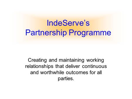 IndeServe's Partnership Programme Creating and maintaining working relationships that deliver continuous and worthwhile outcomes for all parties.