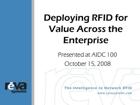 Deploying RFID for Value Across the Enterprise Presented at AIDC 100 October 15, 2008.