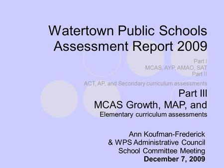 Watertown Public Schools Assessment Report 2009 Ann Koufman-Frederick & WPS Administrative Council School Committee Meeting December 7, 2009 Part I MCAS,