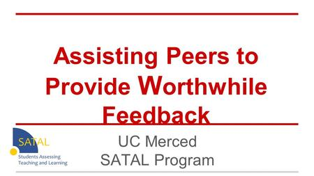 Assisting Peers to Provide W orthwhile Feedback UC Merced SATAL Program.