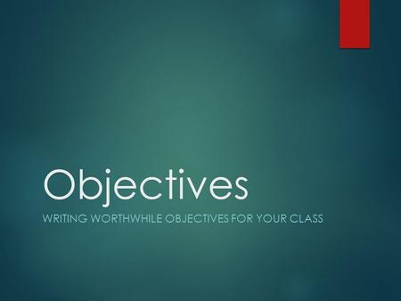 Objectives WRITING WORTHWHILE OBJECTIVES FOR YOUR CLASS.