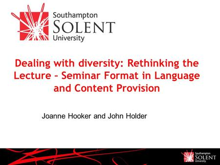 Dealing with diversity: Rethinking the Lecture – Seminar Format in Language and Content Provision Joanne Hooker and John Holder.