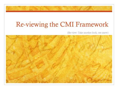 Re-viewing the CMI Framework (Re-view: Take another look, see anew)