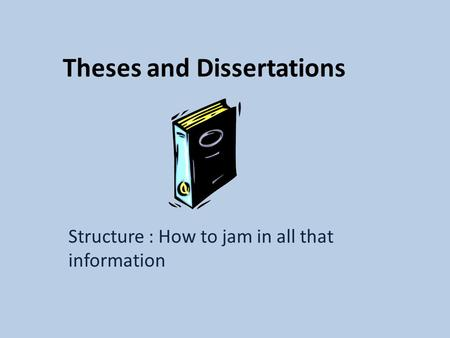 Theses and Dissertations Structure : How to jam in all that information.