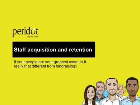 Staff acquisition and retention If your people are your greatest asset, is it really that different from fundraising?