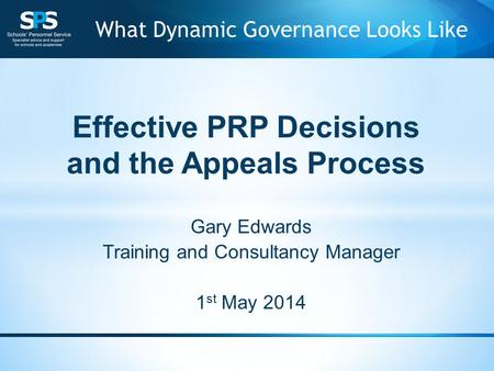 Effective PRP Decisions and the Appeals Process Gary Edwards Training and Consultancy Manager 1 st May 2014 What Dynamic Governance Looks Like.