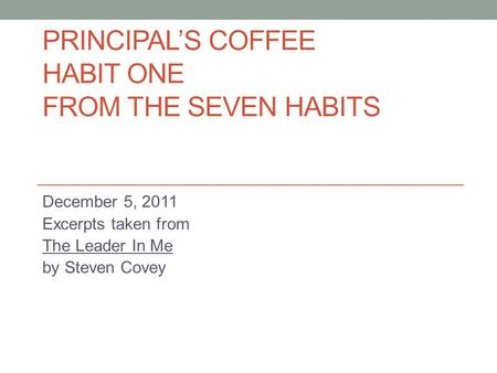 PRINCIPAL'S COFFEE HABIT ONE FROM THE SEVEN HABITS December 5, 2011 Excerpts taken from The Leader In Me by Steven Covey.